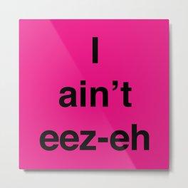 I ain't eez-eh Metal Print