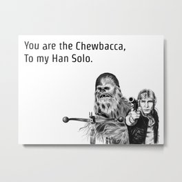 You are the Chewbacca, To my Han Solo. Metal Print
