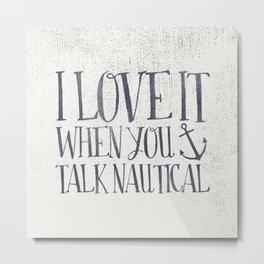 I Love It When You Talk Nautical Metal Print