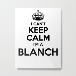 I cant keep calm I am a BLANCH Metal Print