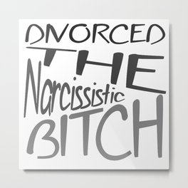 Divorced The Narcissistic Bitch Metal Print