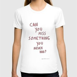 Can you miss something you never had? T-shirt