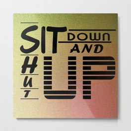 sit down and shut up style 1 Metal Print