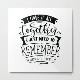 I have it all together I just need to remember where I put it - Funny hand drawn quotes illustration. Funny humor. Life sayings. Metal Print