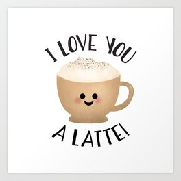 I Love You A LATTE! Art Print