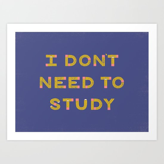 I Don't Need To Study Art Print