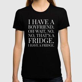 I HAVE A BOYFRIEND. OH WAIT, NO. NO, THAT'S A FRIDGE. I HAVE A FRIDGE. (Black & White) T-shirt