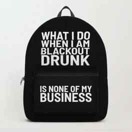 What I Do When I am Blackout Drunk is None of My Business (Black & White) Backpack