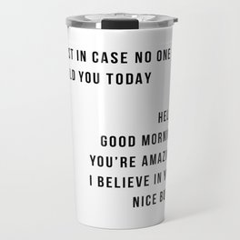 Just In Case No One Told You Today Hello Good Morning You're Amazing I Belive In You Nice Butt Minimal Travel Mug