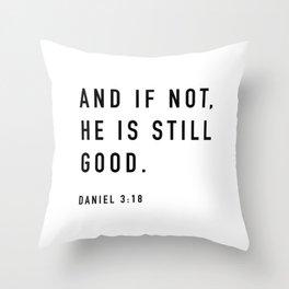 AND IF NOT,  HE IS STILL  GOOD.  DANIEL 3:18 Throw Pillow