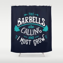 The Barbells Are Calling And I Must Grow Shower Curtain