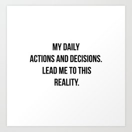 Daily actions and decisions create your reality. Art Print
