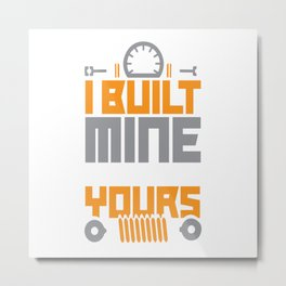 I Built Mine You Bought Yours Metal Print