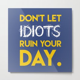 Don't let idiots ruin your day. Metal Print