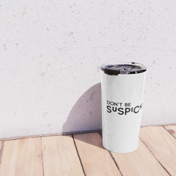 Don't Be Suspicious Travel Mug