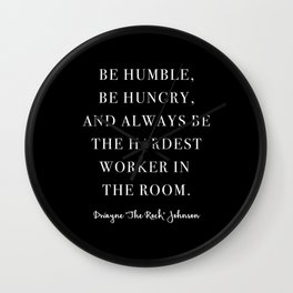 Be Humble, Be Hungry, and Always be the Hardest Worker In the Room. -Dwayne Johnson Wall Clock
