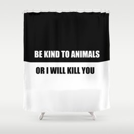 be kind to animals or i will kill you funny quote Shower Curtain