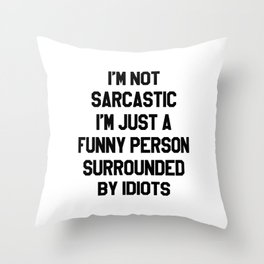 I'M NOT SARCASTIC I'M JUST A FUNNY PERSON SURROUNDED BY IDIOTS Throw Pillow