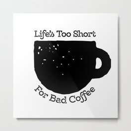 Life's too short for bad coffee! Metal Print