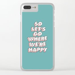 So Let's Go Where We're Happy Clear iPhone Case