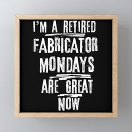 I'm A Retired Fabricator Mondays Are Great Now Framed Mini Art Print