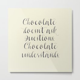 Chocolate understands, inspiration quote, coffeehouse, bar, restaurant, home decor, interior design Metal Print