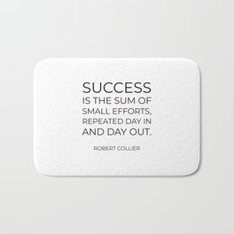 """Success is the sum of small efforts, repeated day in and day out."" – Robert Collier Bath Mat"