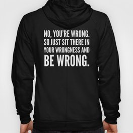 NO, YOU'RE WRONG. SO JUST SIT THERE IN YOUR WRONGNESS AND BE WRONG. (Black & White) Hoody