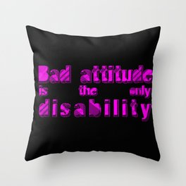 Bad attitude is the only disability Throw Pillow