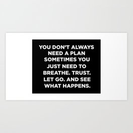 You Don't Always Need A Plan Sometimes You Just Need To Breathe Trust Let Go And See What Happens Art Print