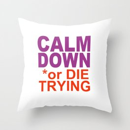 CALM DOWN or DIE TRYING Throw Pillow