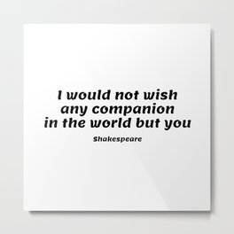 Shakespeare Romantic Love Quote - I would not wish any companion in the world but you  Metal Print