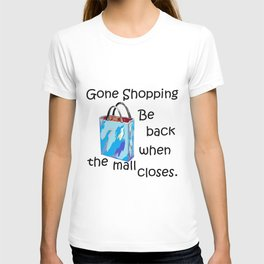 Gone Shopping Be Back when the Mall Closes T-shirt
