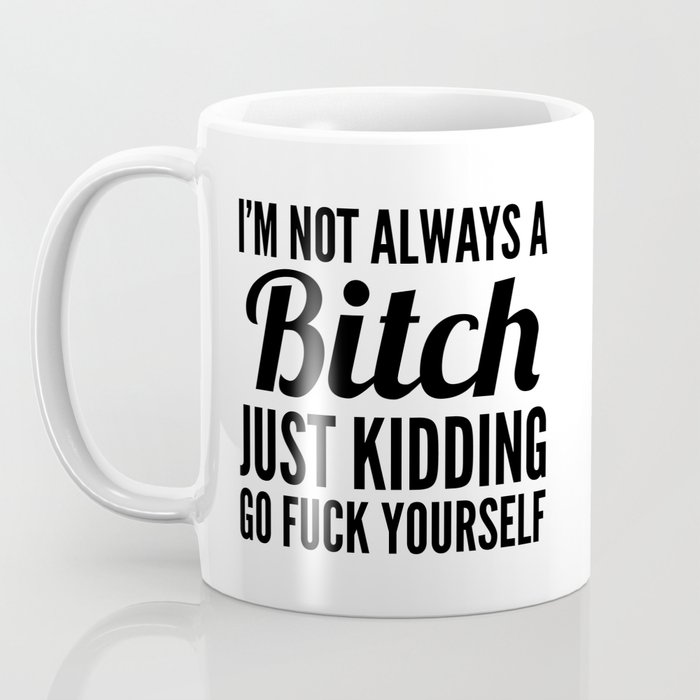 I'M NOT ALWAYS A BITCH JUST KIDDING GO FUCK YOURSELF Coffee Mug