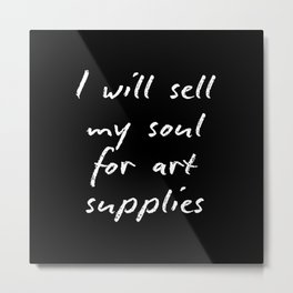 I will sell my soul for art supplies. Metal Print