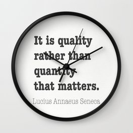 It is quality rather than quantity that matters. Lucius Annaeus Seneca Wall Clock