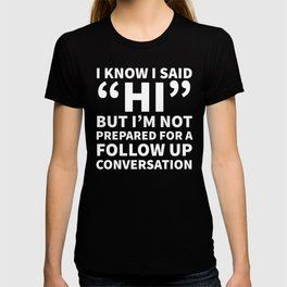 I Know I Said Hi But I'm Not Prepared For A Follow Up Conversation (Black) T-shirt