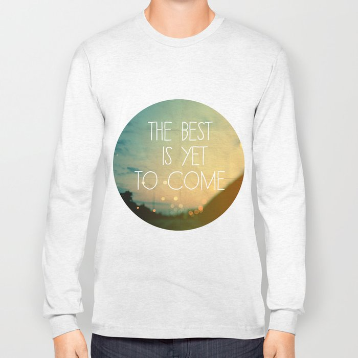 The Best Is Yet To Come Long Sleeve T-shirt