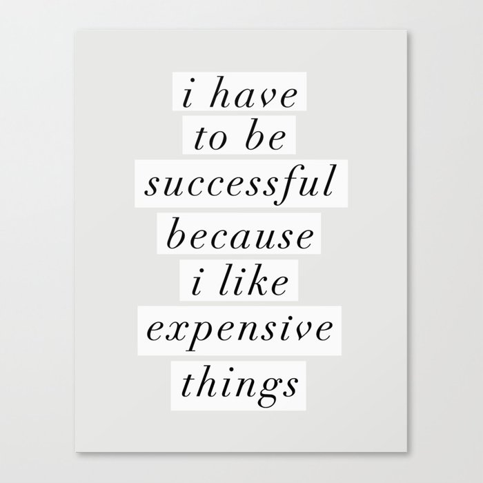 I Have to Be Successful Because I Like Expensive Things monochrome typography home wall decor Leinwanddruck