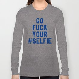 GO FUCK YOUR SELFIE (Blue) Long Sleeve T-shirt