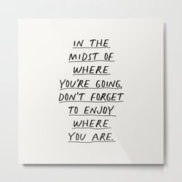 In The Midst of Where You're Going Don't Forget to Enjoy Where You Are Metal Print