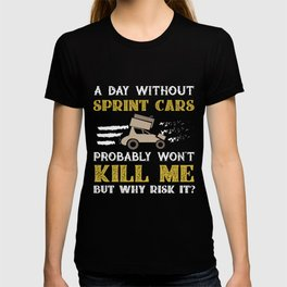 Day Without Sprintcars Won't Kill Me But Why Risk It? T-shirt