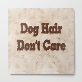 Dog Hair Don't Care Metal Print