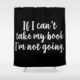 If I Can't Take My Book... (inverted) Shower Curtain