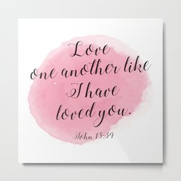 Love one another like I have loved you. John 13:34 Metal Print