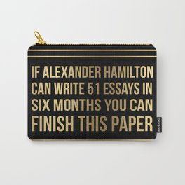 If alexander hamilton can write 51 essays in 6 months you can finish this paper Gold Sticker Carry-All Pouch