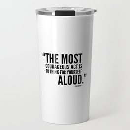 The Most Courageous Act is To Think For Yourself Aloud Travel Mug