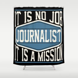 Journalist  - It Is No Job, It Is A Mission Shower Curtain