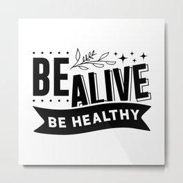 BE ALIVE BE HEALTHY Metal Print