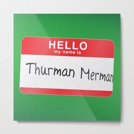 Hello my name is Thurman Merman Metal Print